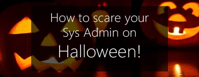halloween - scare your sys admin