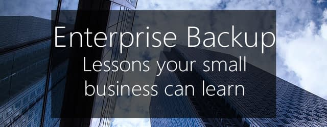 Enterprise backup - lessons your small business can learn