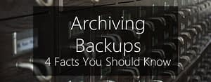 Archiving backups - 4 facts you should know